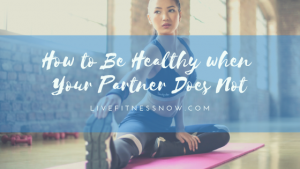 How to Be Healthy when Your Partner Does Not